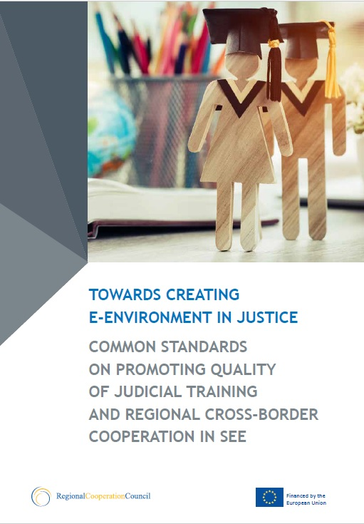 TOWARDS CREATING E-ENVIRONMENT IN JUSTICE - COMMON STANDARDS ON PROMOTING QUALITY OF JUDICIAL TRAINING AND REGIONAL CROSS-BORDER COOPERATION IN SEE