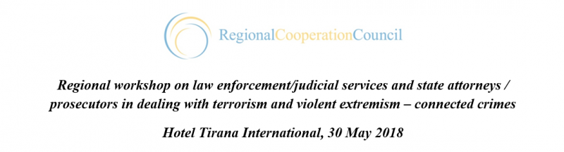 Regional workshop on law enforcement/judicial services and state attorneys / prosecutors in Dealing with terrorism and violent extremism –connected crimes Hotel Tirana International, 30 May 2018